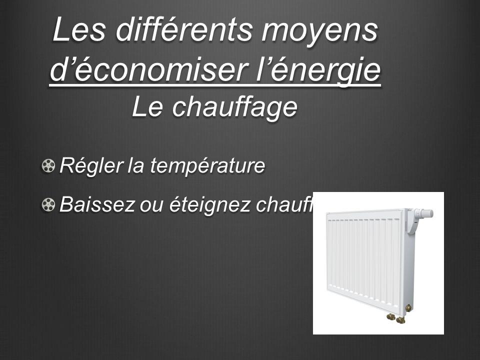 Les différents moyens déconomiser lénergie Le chauffage Régler la température Baissez ou éteignez chauffage