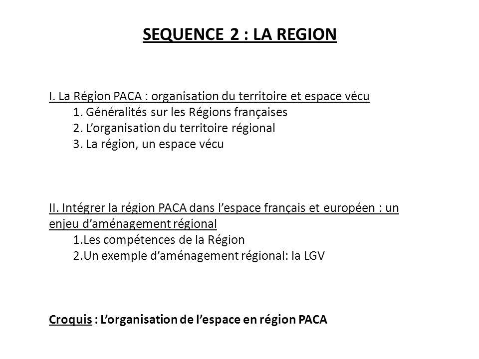 SEQUENCE 2 : LA REGION I. La Région PACA : organisation du territoire et espace vécu 1. Généralités sur les Régions françaises 2. Lorganisation du ter