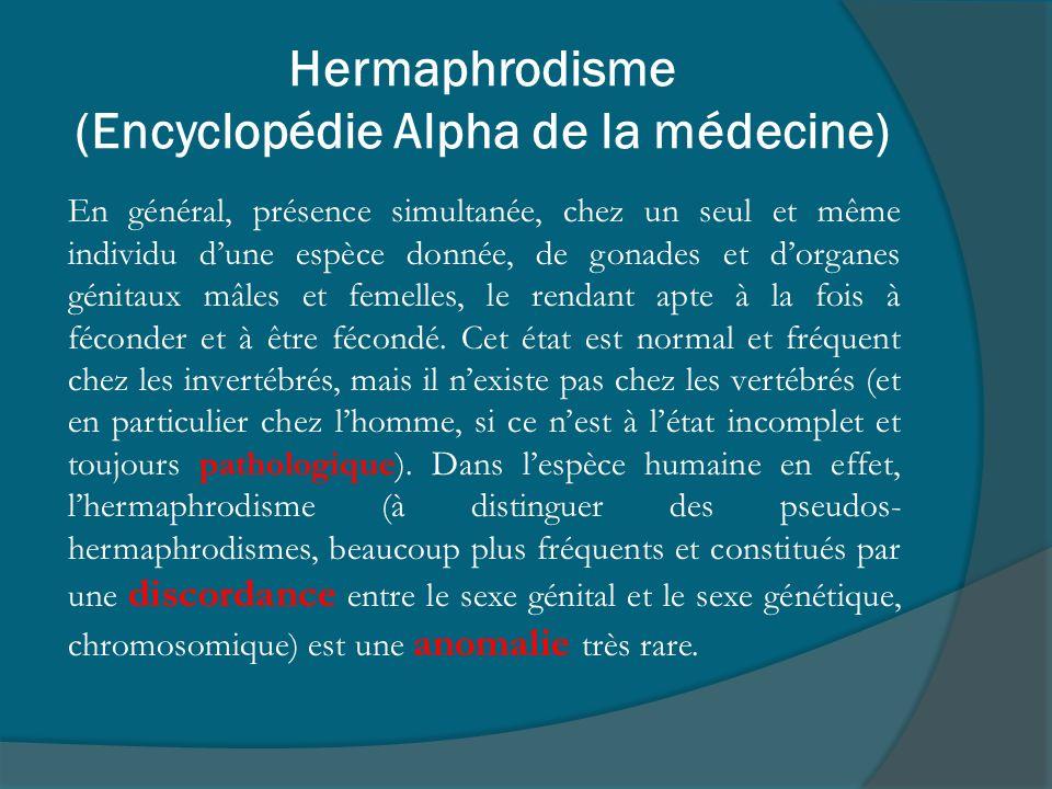 Hermaphrodisme (Encyclopédie Alpha de la médecine) En général, présence simultanée, chez un seul et même individu dune espèce donnée, de gonades et do