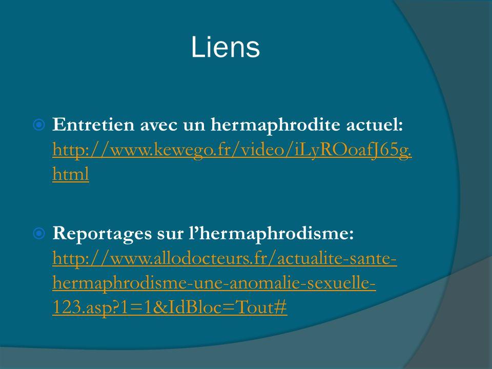 Liens Entretien avec un hermaphrodite actuel: http://www.kewego.fr/video/iLyROoafJ65g. html http://www.kewego.fr/video/iLyROoafJ65g. html Reportages s
