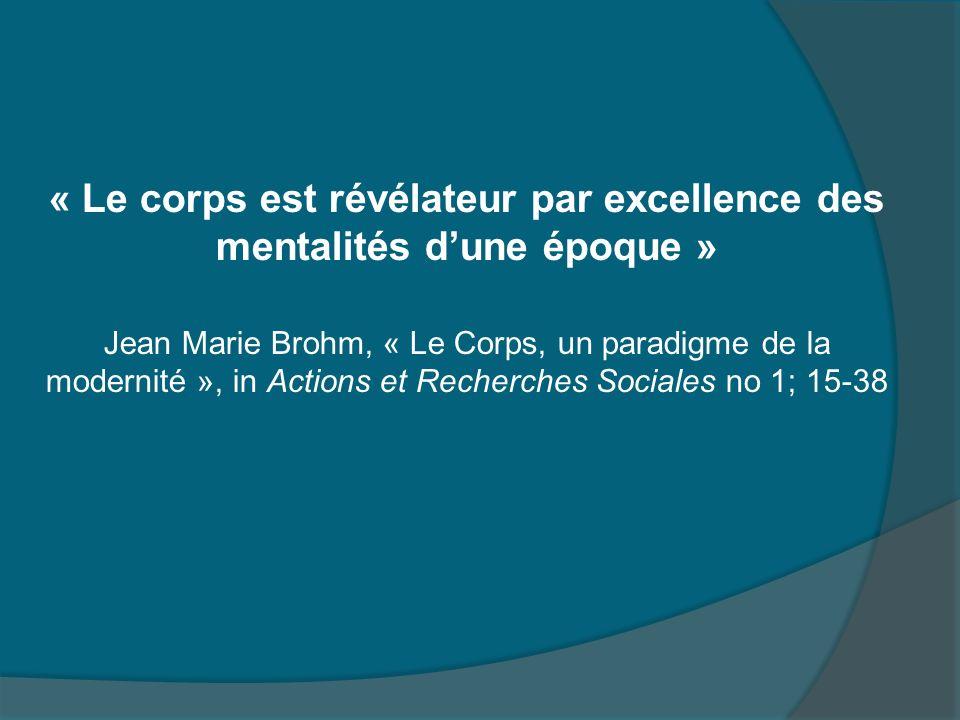 « Le corps est révélateur par excellence des mentalités dune époque » Jean Marie Brohm, « Le Corps, un paradigme de la modernité », in Actions et Rech