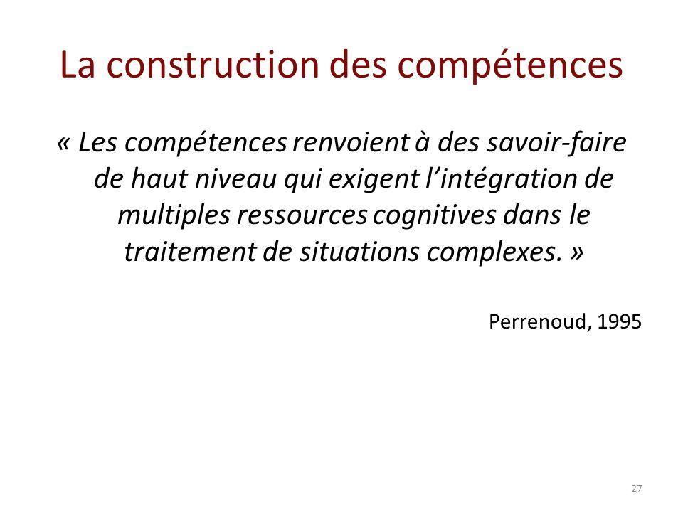 La construction des compétences « Les compétences renvoient à des savoir-faire de haut niveau qui exigent lintégration de multiples ressources cognitives dans le traitement de situations complexes.