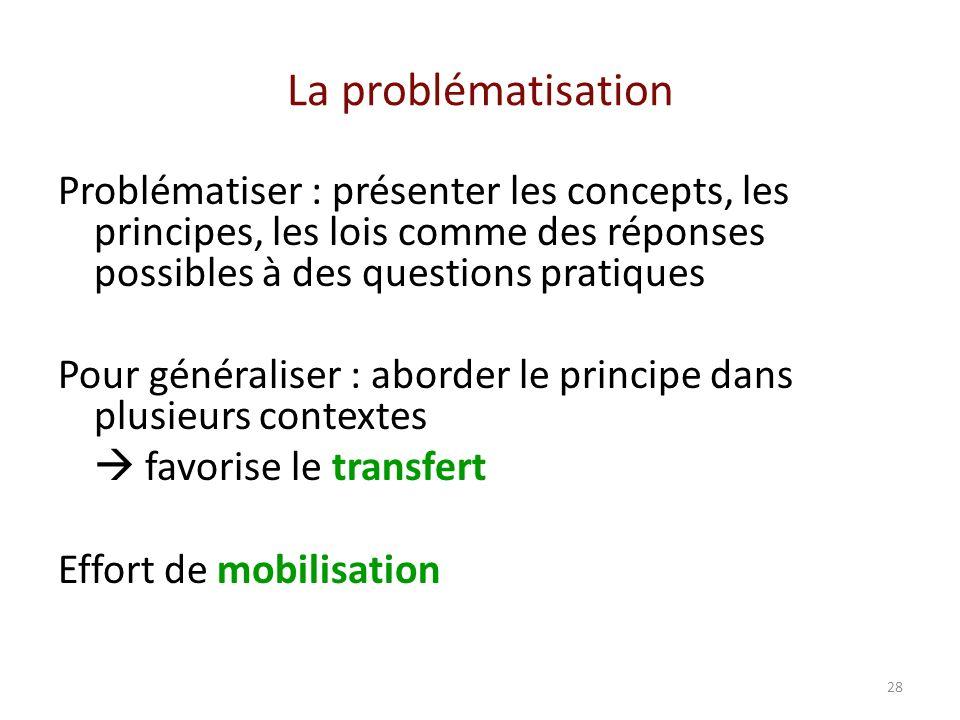 28 La problématisation Problématiser : présenter les concepts, les principes, les lois comme des réponses possibles à des questions pratiques Pour généraliser : aborder le principe dans plusieurs contextes favorise le transfert Effort de mobilisation