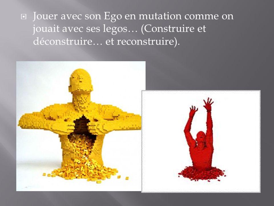 Jouer avec son Ego en mutation comme on jouait avec ses legos… (Construire et déconstruire… et reconstruire).