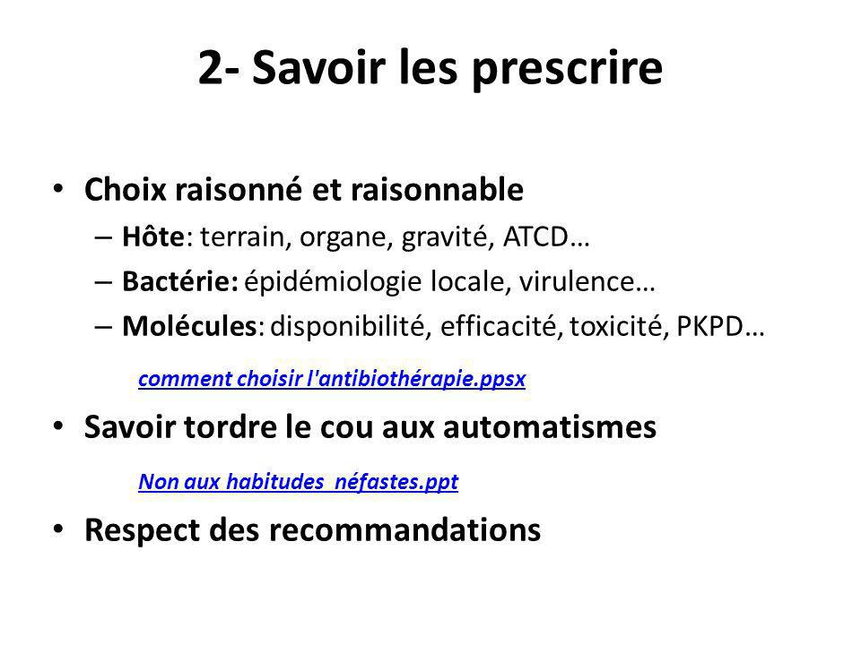 2- Savoir les prescrire Choix raisonné et raisonnable – Hôte: terrain, organe, gravité, ATCD… – Bactérie: épidémiologie locale, virulence… – Molécules
