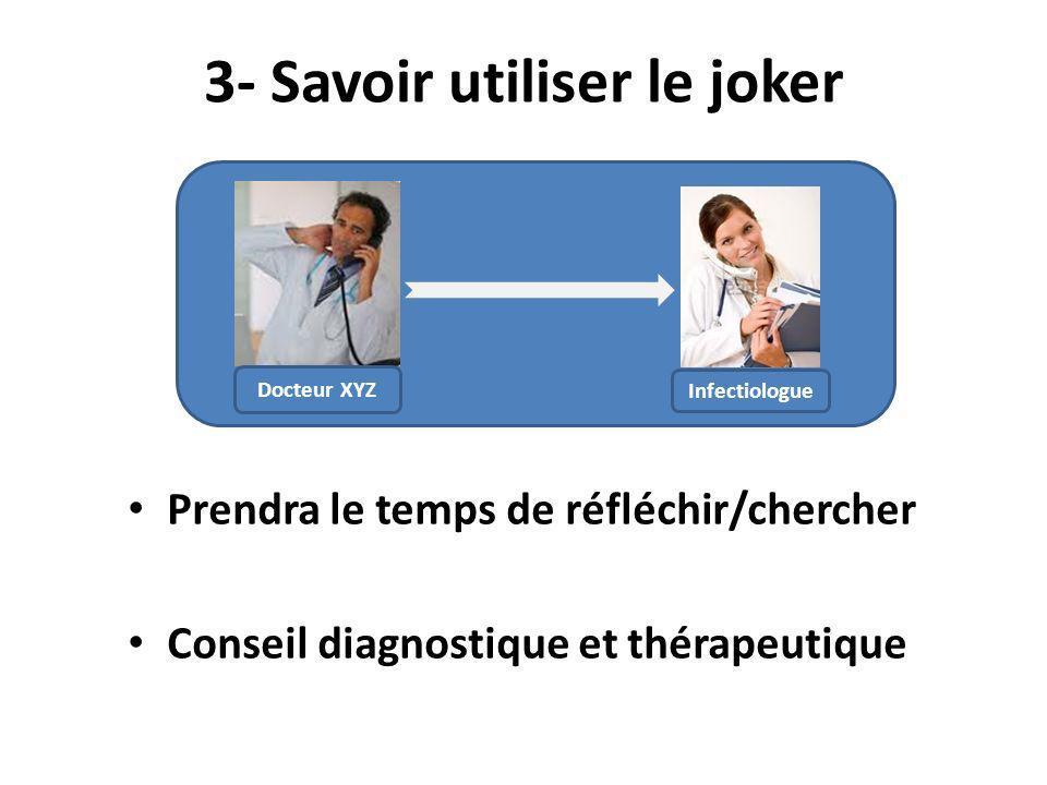 Prendra le temps de réfléchir/chercher Conseil diagnostique et thérapeutique 3- Savoir utiliser le joker Infectiologue Docteur XYZ