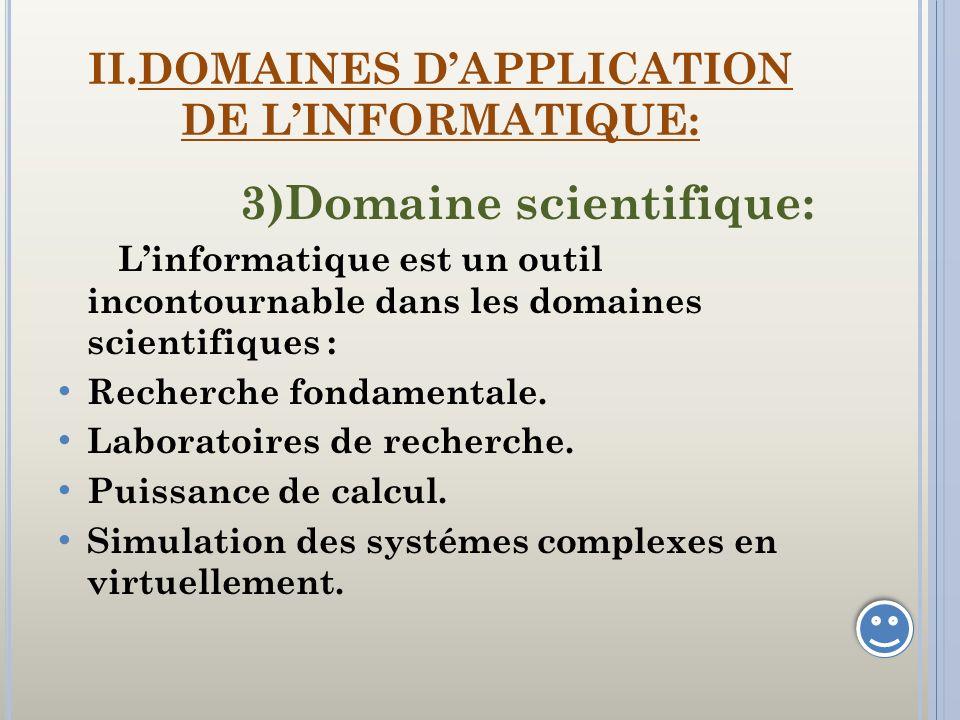 II.DOMAINES DAPPLICATION DE LINFORMATIQUE: 3)Domaine scientifique: Linformatique est un outil incontournable dans les domaines scientifiques : Recherc