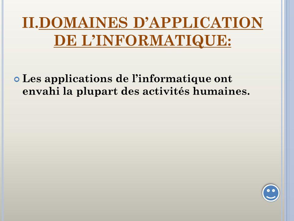 II.DOMAINES DAPPLICATION DE LINFORMATIQUE: Les applications de linformatique ont envahi la plupart des activités humaines.