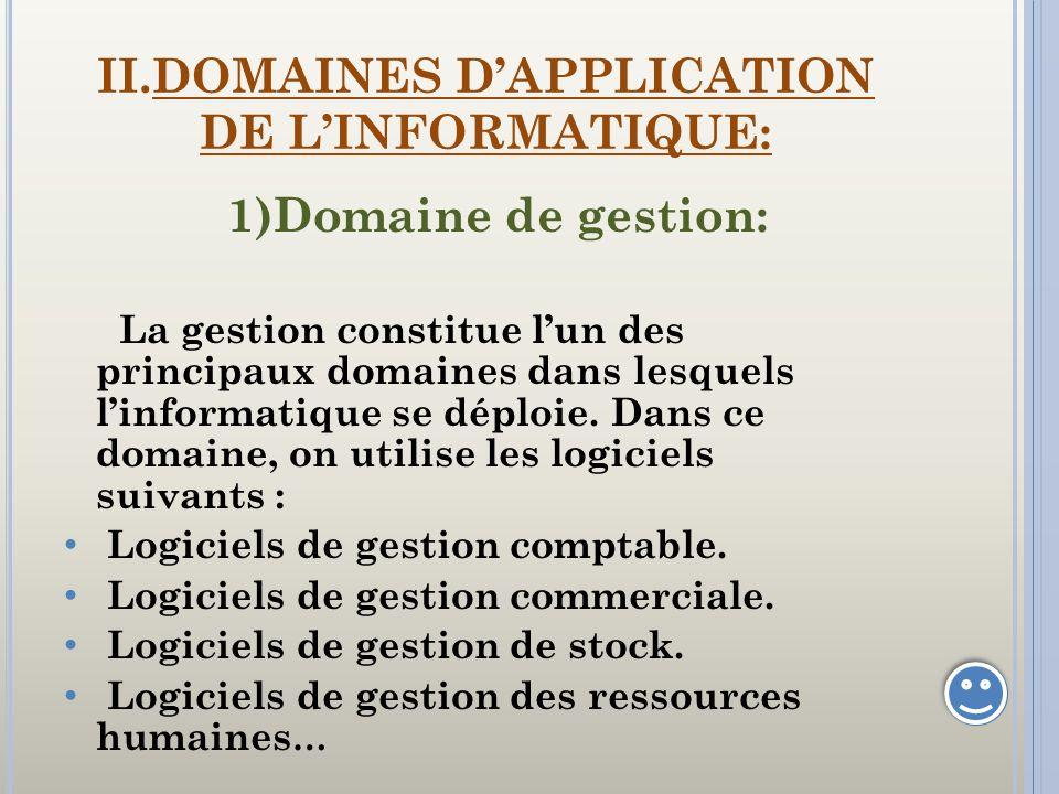 II.DOMAINES DAPPLICATION DE LINFORMATIQUE: 1)Domaine de gestion: La gestion constitue lun des principaux domaines dans lesquels linformatique se déplo