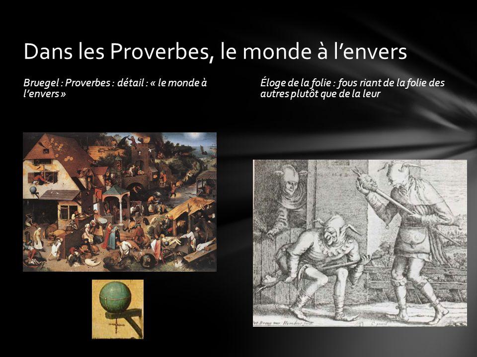 Bruegel : Proverbes : détail : « le monde à lenvers » Éloge de la folie : fous riant de la folie des autres plutôt que de la leur Dans les Proverbes,