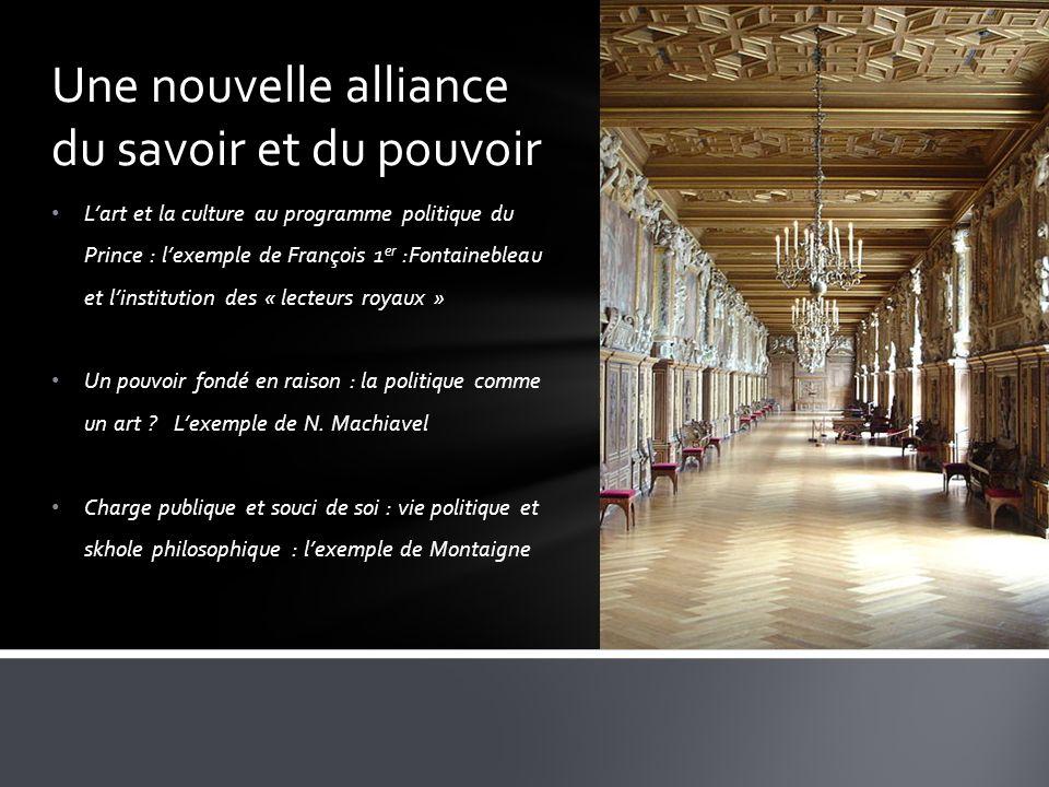 Lart et la culture au programme politique du Prince : lexemple de François 1 er :Fontainebleau et linstitution des « lecteurs royaux » Un pouvoir fondé en raison : la politique comme un art .