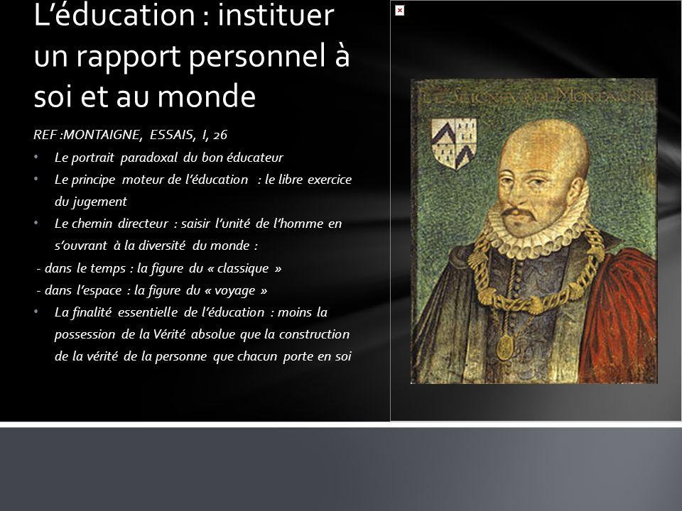 REF :MONTAIGNE, ESSAIS, I, 26 Le portrait paradoxal du bon éducateur Le principe moteur de léducation : le libre exercice du jugement Le chemin direct