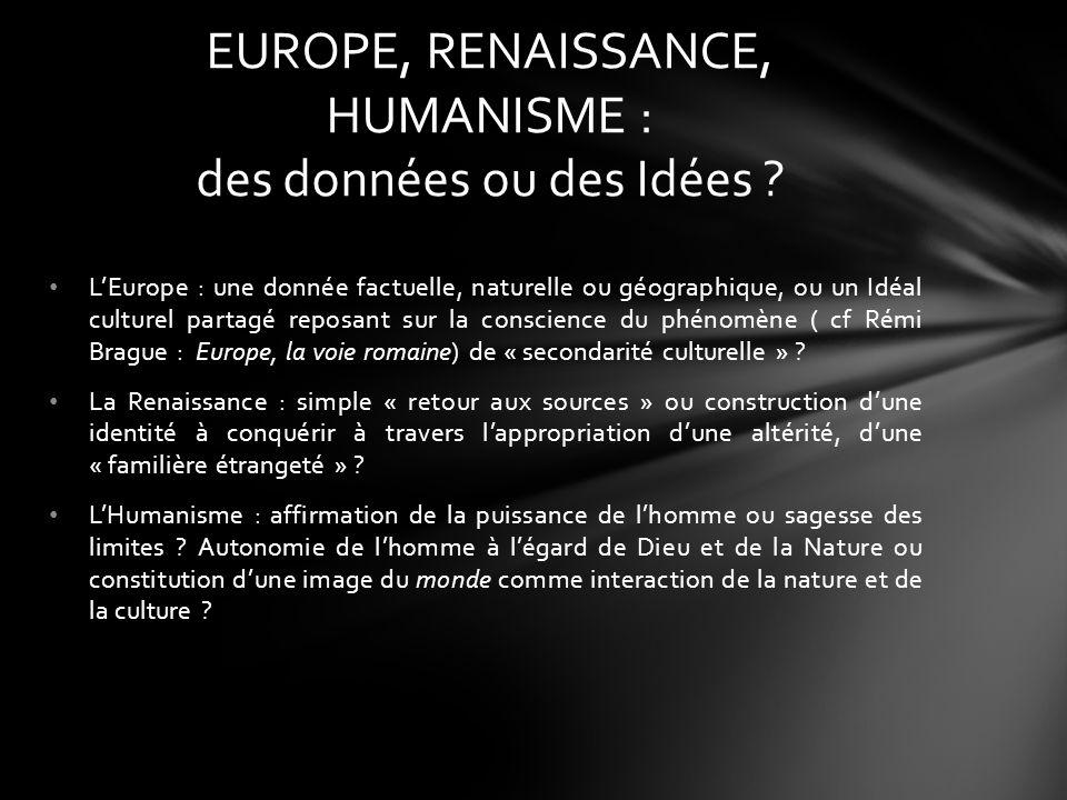 LEurope : une donnée factuelle, naturelle ou géographique, ou un Idéal culturel partagé reposant sur la conscience du phénomène ( cf Rémi Brague : Europe, la voie romaine) de « secondarité culturelle » .