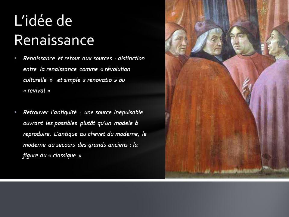 Renaissance et retour aux sources : distinction entre la renaissance comme « révolution culturelle » et simple « renovatio » ou « revival » Retrouver lantiquité : une source inépuisable ouvrant les possibles plutôt quun modèle à reproduire.