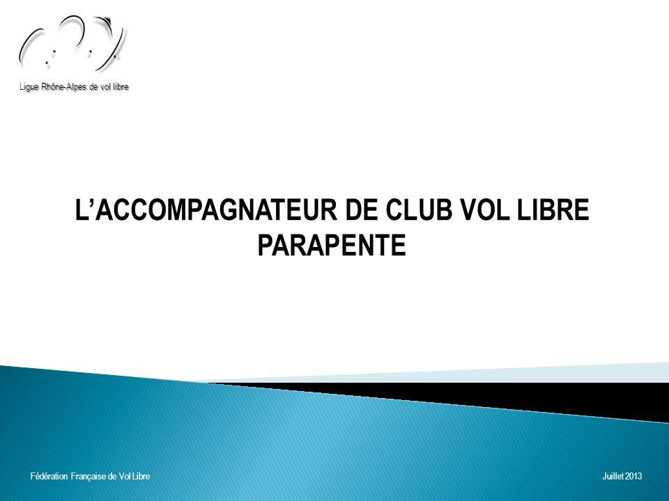 LACCOMPAGNATEUR DE CLUB VOL LIBRE PARAPENTE igue Rhône-Alpes de vol libre Ligue Rhône-Alpes de vol libre Fédération Française de Vol Libre Juillet 2013