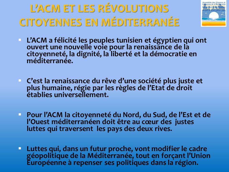 LACM ET LES RÉVOLUTIONS CITOYENNES EN MÉDITERRANÉE LACM a félicité les peuples tunisien et égyptien qui ont ouvert une nouvelle voie pour la renaissance de la citoyenneté, la dignité, la liberté et la démocratie en méditerranée.