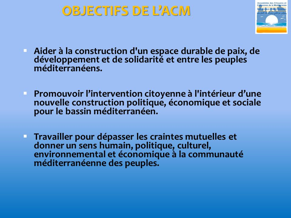 OBJECTIFS DE LACM Aider à la construction d un espace durable de paix, de développement et de solidarité et entre les peuples méditerranéens.