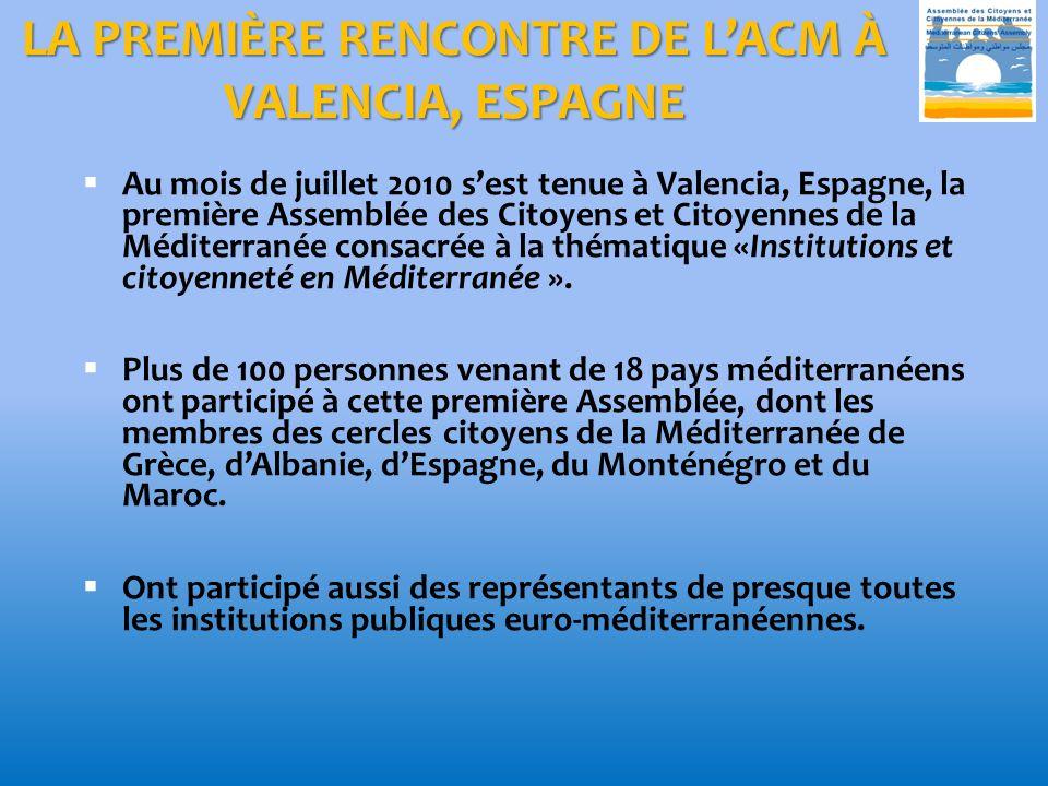 LA PREMIÈRE RENCONTRE DE LACM À VALENCIA, ESPAGNE Au mois de juillet 2010 sest tenue à Valencia, Espagne, la première Assemblée des Citoyens et Citoyennes de la Méditerranée consacrée à la thématique «Institutions et citoyenneté en Méditerranée ».