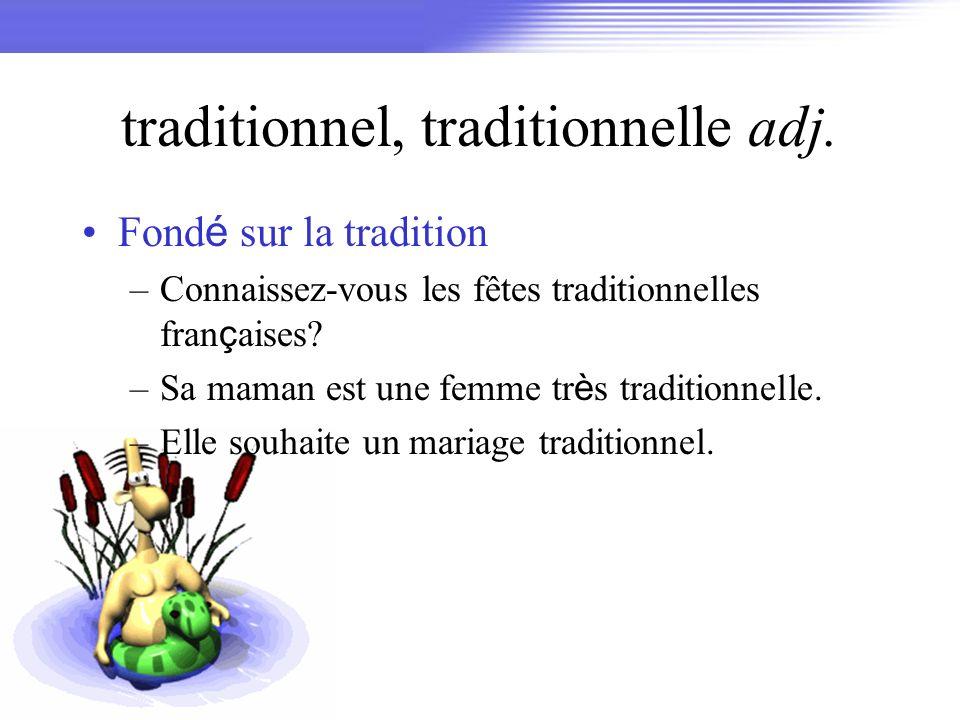 traditionnel, traditionnelle adj. Fond é sur la tradition –Connaissez-vous les fêtes traditionnelles fran ç aises? –Sa maman est une femme tr è s trad