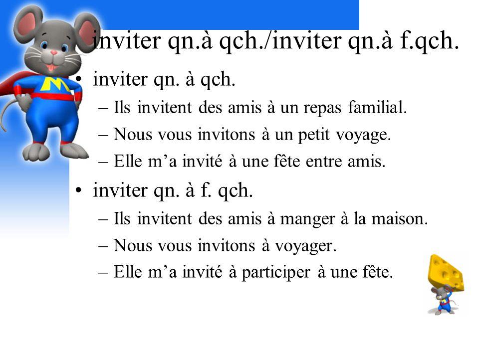 inviter qn.à qch./inviter qn.à f.qch. inviter qn. à qch. –Ils invitent des amis à un repas familial. –Nous vous invitons à un petit voyage. –Elle ma i