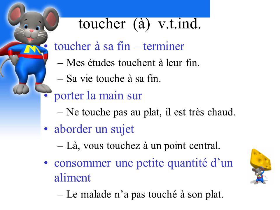 toucher (à) v.t.ind. toucher à sa fin – terminer –Mes études touchent à leur fin. –Sa vie touche à sa fin. porter la main sur –Ne touche pas au plat,