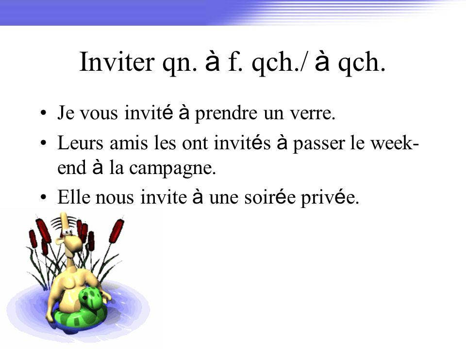 Inviter qn. à f. qch./ à qch. Je vous invit é à prendre un verre. Leurs amis les ont invit é s à passer le week- end à la campagne. Elle nous invite à