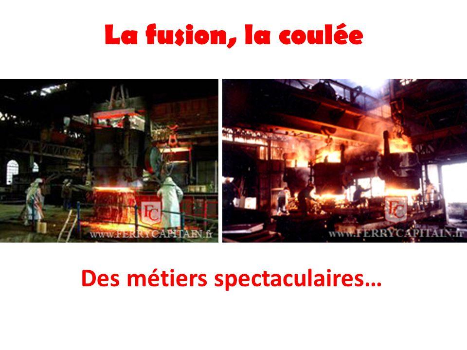 La fusion, la coulée Des métiers spectaculaires… Le métal peut atteindre 1500 °c Refroidissement de la poche