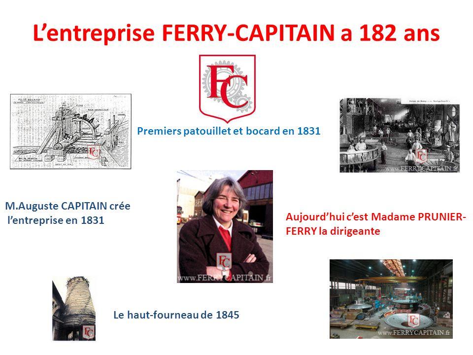 Lentreprise FERRY-CAPITAIN a 182 ans Premiers patouillet et bocard en 1831 Le haut-fourneau de 1845 Aujourdhui cest Madame PRUNIER- FERRY la dirigeante M.Auguste CAPITAIN crée lentreprise en 1831