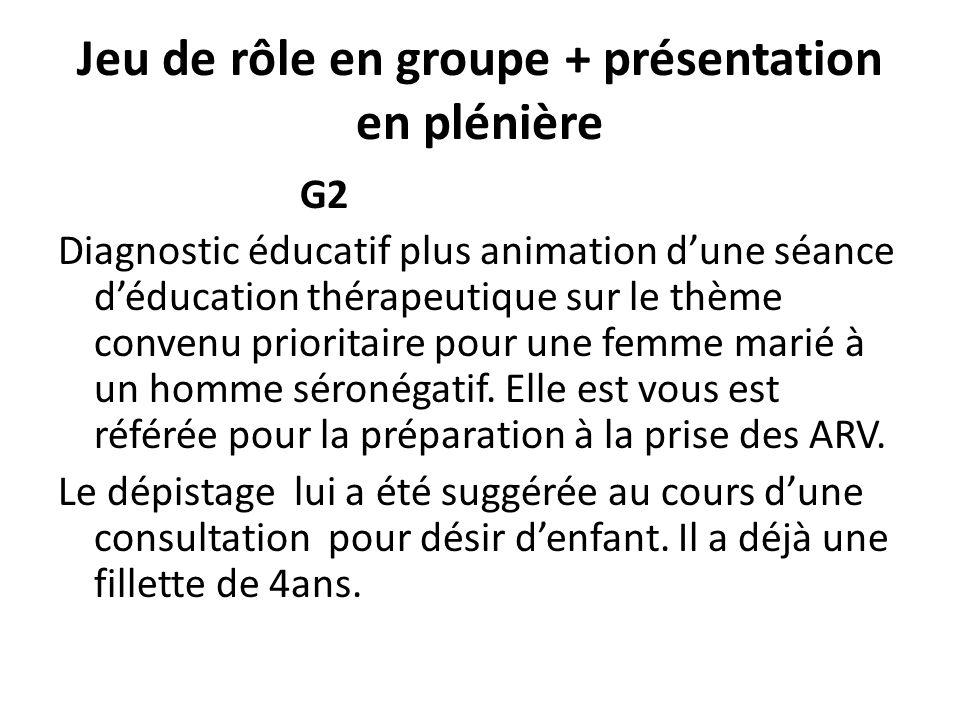 Jeu de rôle en groupe + présentation en plénière G2 Diagnostic éducatif plus animation dune séance déducation thérapeutique sur le thème convenu prioritaire pour une femme marié à un homme séronégatif.