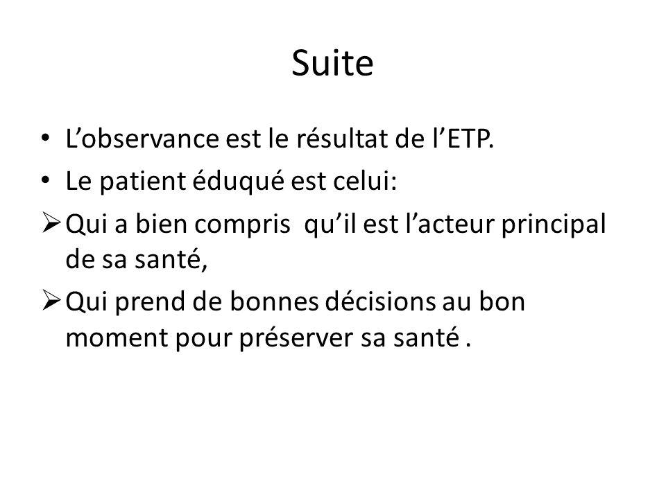 Suite Lobservance est le résultat de lETP. Le patient éduqué est celui: Qui a bien compris quil est lacteur principal de sa santé, Qui prend de bonnes