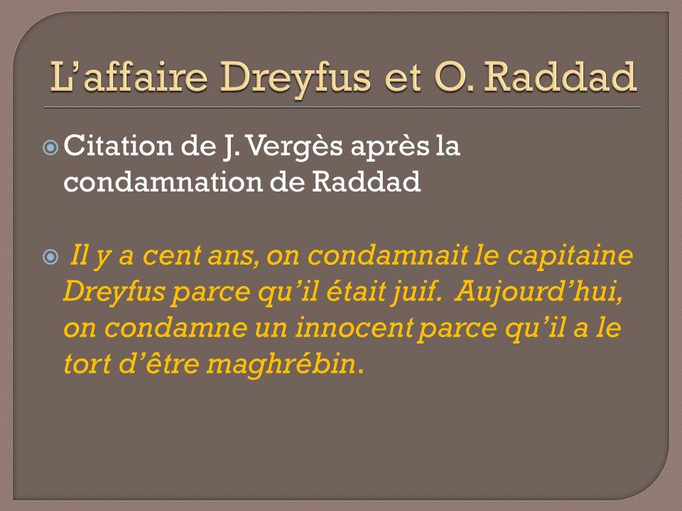 Citation de J. Vergès après la condamnation de Raddad Il y a cent ans, on condamnait le capitaine Dreyfus parce quil était juif. Aujourdhui, on condam
