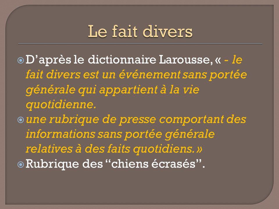 Daprès le dictionnaire Larousse, « - le fait divers est un événement sans portée générale qui appartient à la vie quotidienne. une rubrique de presse