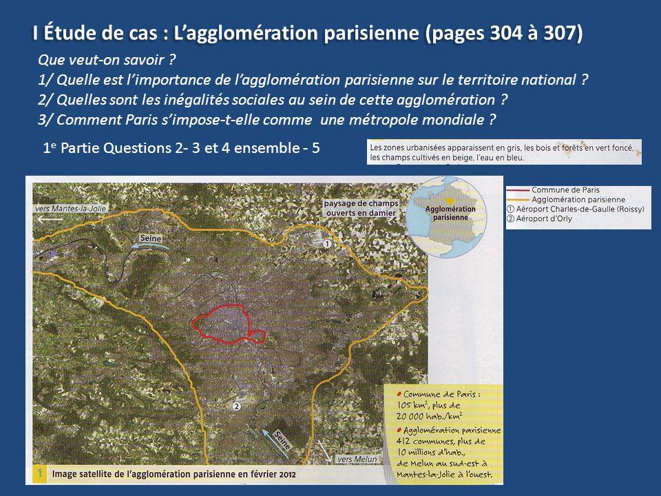 I Étude de cas : Lagglomération parisienne (pages 304 à 307) Que veut-on savoir ? 1/ Quelle est limportance de lagglomération parisienne sur le territ
