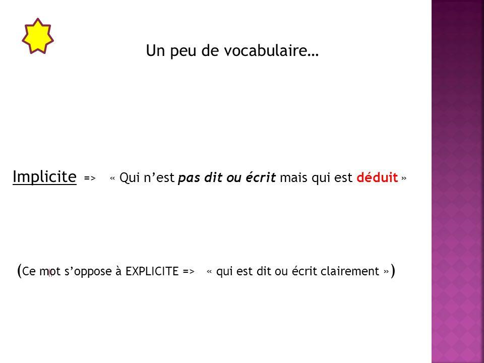 Un peu de vocabulaire… Implicite =>« Qui nest pas dit ou écrit mais qui est déduit » ( Ce mot soppose à EXPLICITE => « qui est dit ou écrit clairement » )