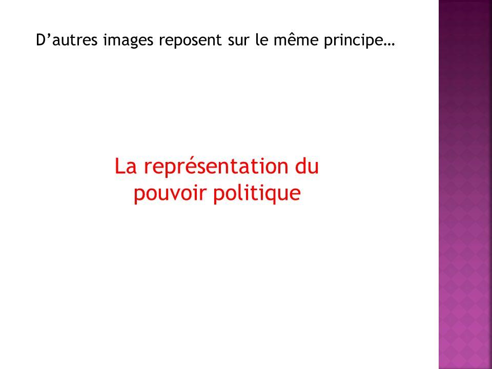 Dautres images reposent sur le même principe… La représentation du pouvoir politique