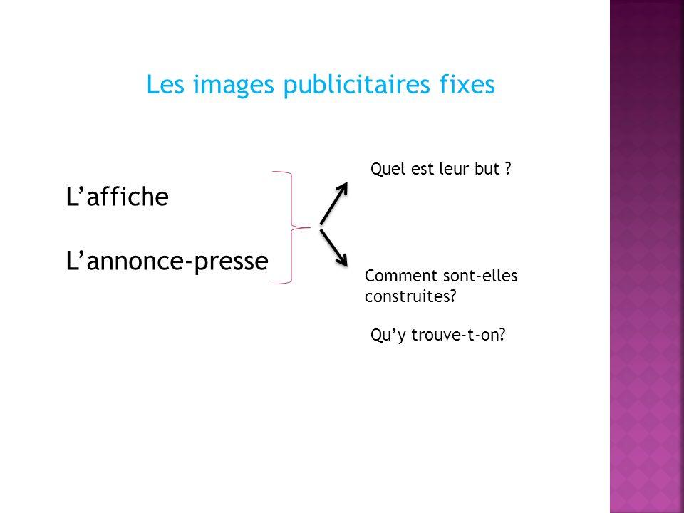 Les images publicitaires fixes Laffiche Lannonce-presse Quel est leur but ? Comment sont-elles construites? Quy trouve-t-on?