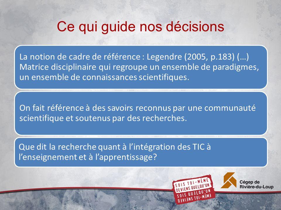 Ce qui guide nos décisions La notion de cadre de référence : Legendre (2005, p.183) (…) Matrice disciplinaire qui regroupe un ensemble de paradigmes, un ensemble de connaissances scientifiques.
