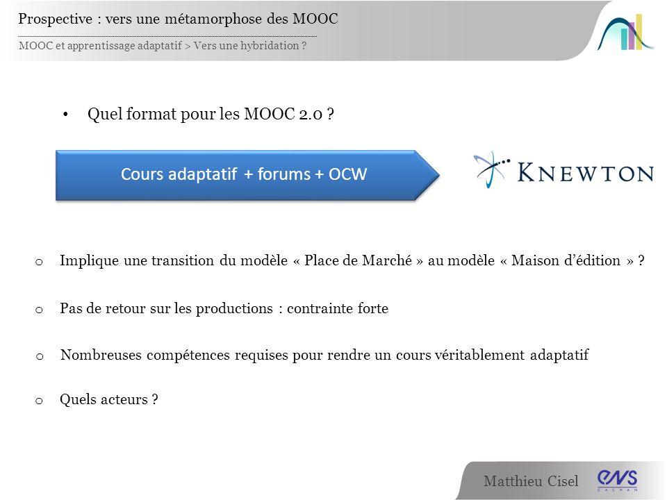 Matthieu Cisel MOOC et apprentissage adaptatif > Vers une hybridation ? Prospective : vers une métamorphose des MOOC Cours adaptatif + forums + OCW Qu