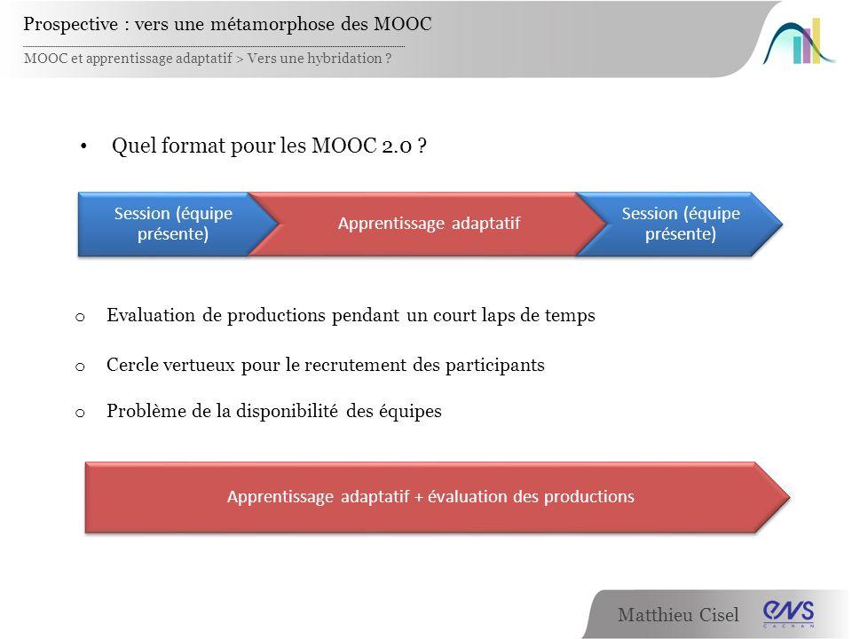 Matthieu Cisel MOOC et apprentissage adaptatif > Vers une hybridation ? Prospective : vers une métamorphose des MOOC Quel format pour les MOOC 2.0 ? o