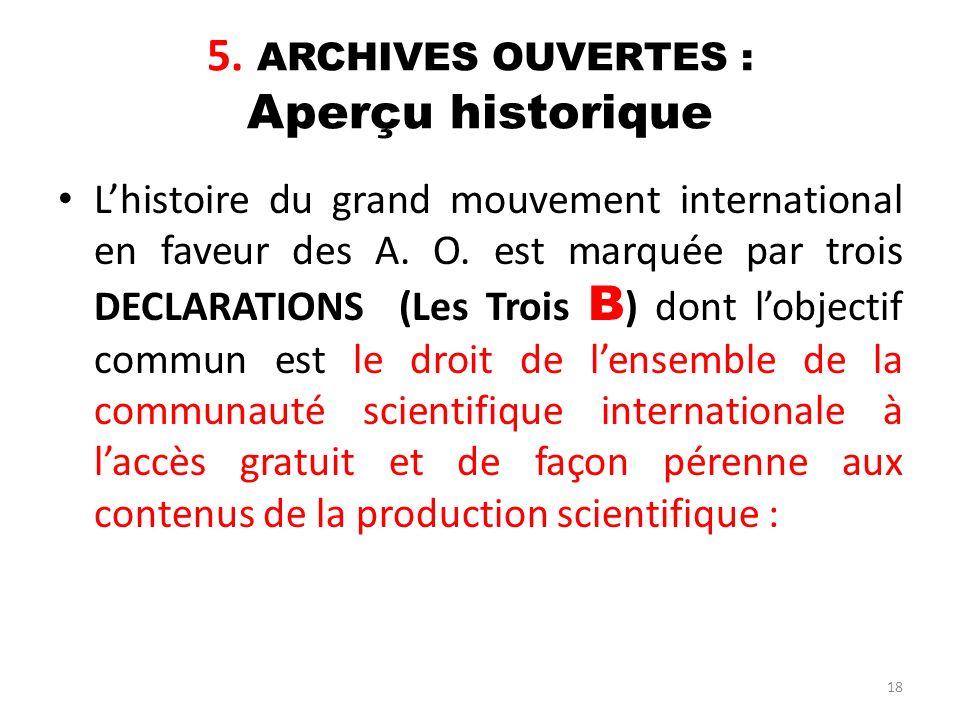18 5. ARCHIVES OUVERTES : Aperçu historique Lhistoire du grand mouvement international en faveur des A. O. est marquée par trois DECLARATIONS (Les Tro
