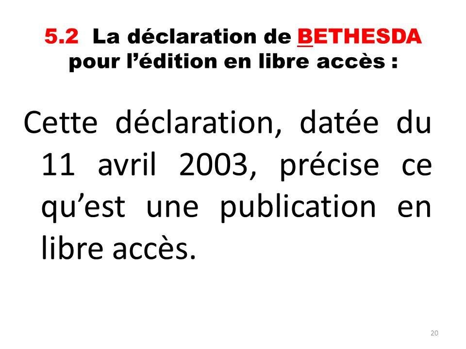 20 5.2 La déclaration de BETHESDA pour lédition en libre accès : Cette déclaration, datée du 11 avril 2003, précise ce quest une publication en libre