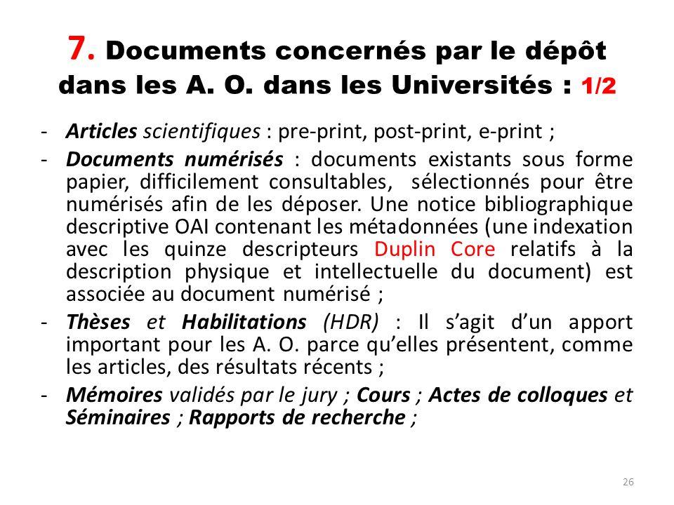 26 7. Documents concernés par le dépôt dans les A. O. dans les Universités : 1/2 -Articles scientifiques : pre-print, post-print, e-print ; -Documents