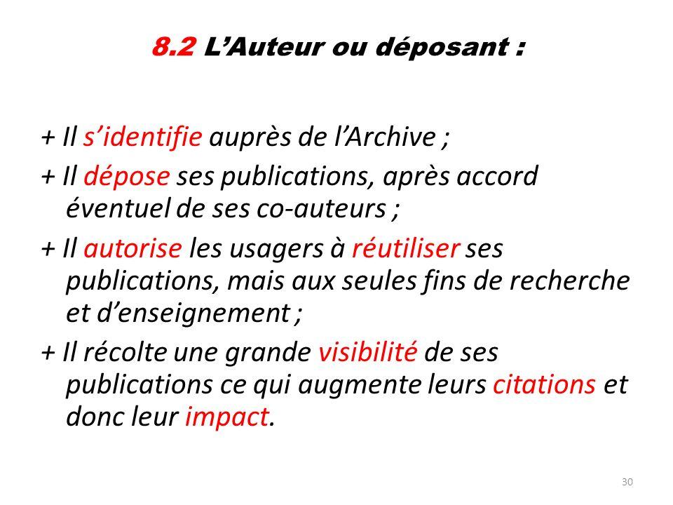30 8.2 LAuteur ou déposant : + Il sidentifie auprès de lArchive ; + Il dépose ses publications, après accord éventuel de ses co-auteurs ; + Il autoris