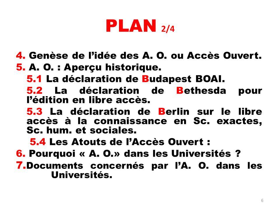 6 PLAN 2/4 4. Genèse de lidée des A. O. ou Accès Ouvert. 5. A. O. : Aperçu historique. 5.1 La déclaration de Budapest BOAI. 5.2 La déclaration de Beth