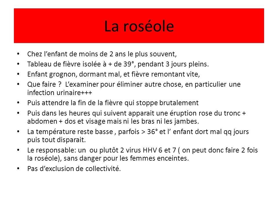 La roséole Chez lenfant de moins de 2 ans le plus souvent, Tableau de fièvre isolée à + de 39°, pendant 3 jours pleins. Enfant grognon, dormant mal, e