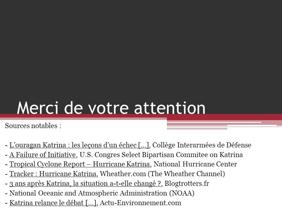 Merci de votre attention Sources notables : - Louragan Katrina : les leçons dun échec […], Collège Interarmées de Défense - A Failure of Initiative, U
