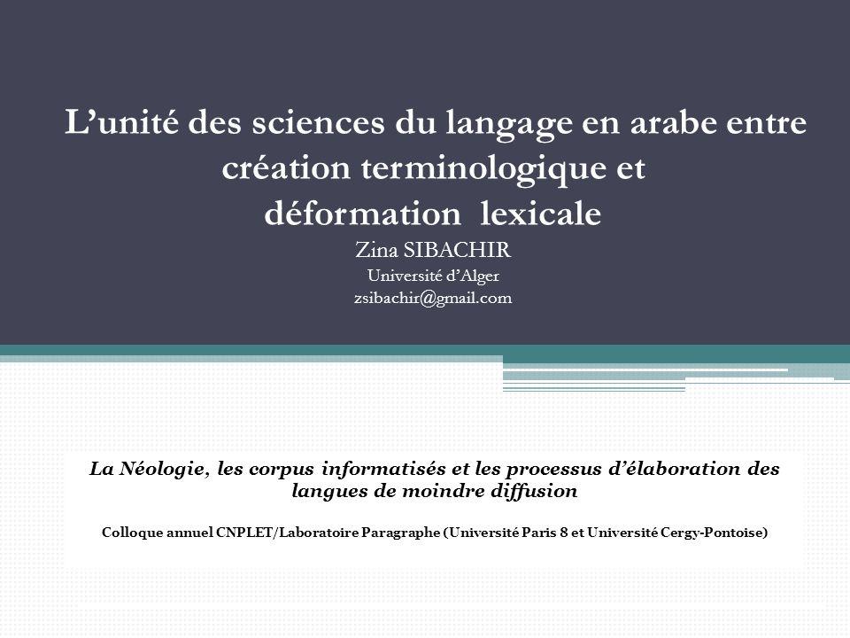 Lunité des sciences du langage en arabe entre création terminologique et déformation lexicale Zina SIBACHIR Université dAlger zsibachir@gmail.com La N