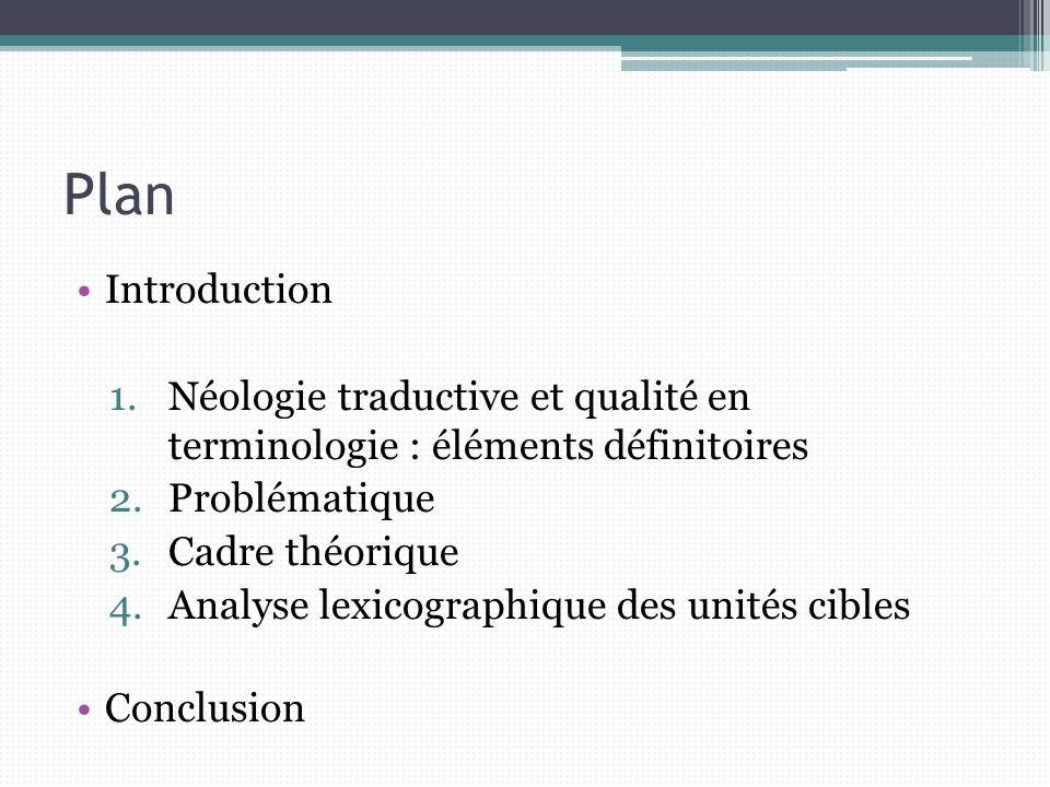 Plan Introduction 1.Néologie traductive et qualité en terminologie : éléments définitoires 2.Problématique 3.Cadre théorique 4.Analyse lexicographique