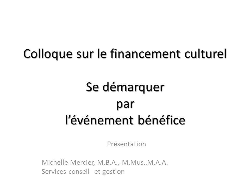 Colloque sur le financement culturel Se démarquer par lévénement bénéfice Présentation Michelle Mercier, M.B.A., M.Mus..M.A.A. Services-conseil et ges
