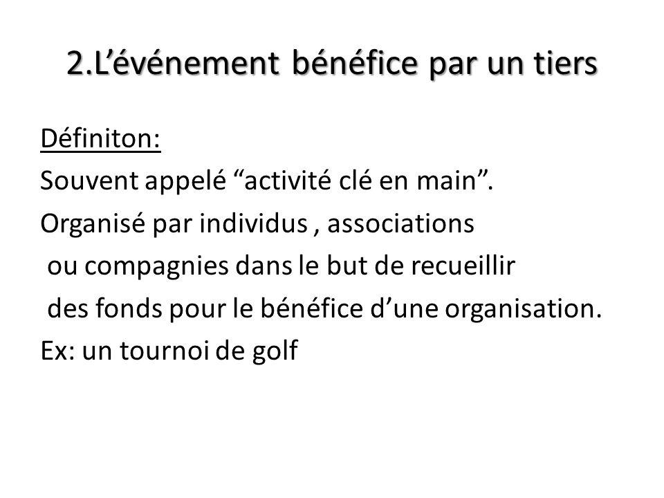 2.Lévénement bénéfice par un tiers Définiton: Souvent appelé activité clé en main. Organisé par individus, associations ou compagnies dans le but de r